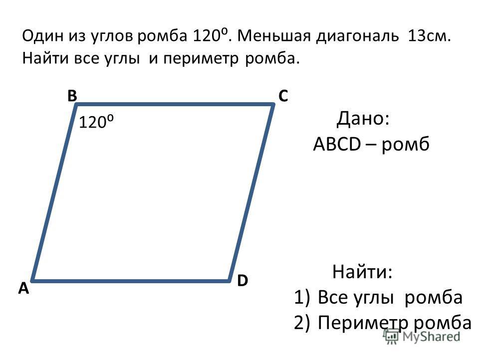 A BC D 120 Дано: ABCD – ромб Найти: 1)Все углы ромба 2)Периметр ромба Один из углов ромба 120. Меньшая диагональ 13см. Найти все углы и периметр ромба.