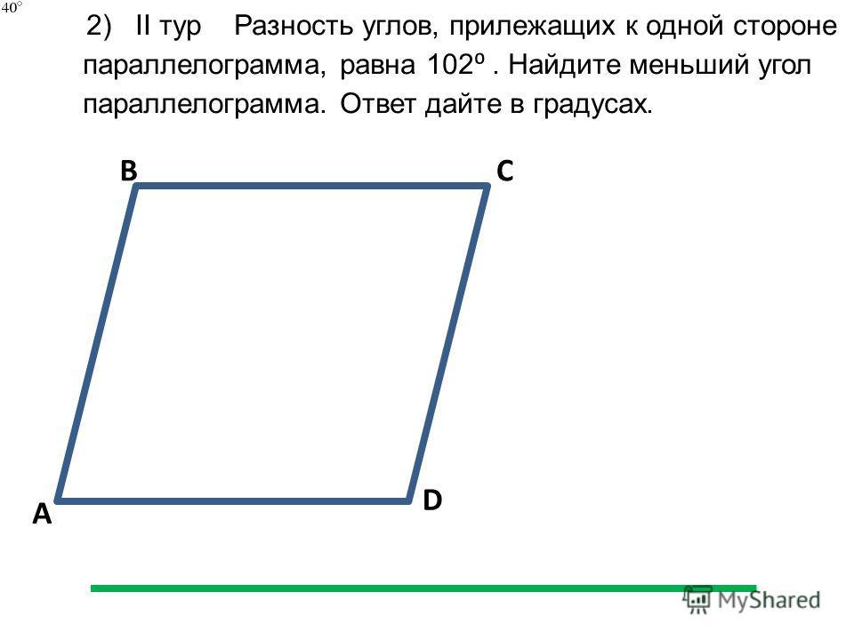 A BC D 2) II тур Разность углов, прилежащих к одной стороне параллелограмма, равна 102. Найдите меньший угол параллелограмма. Ответ дайте в градусах.