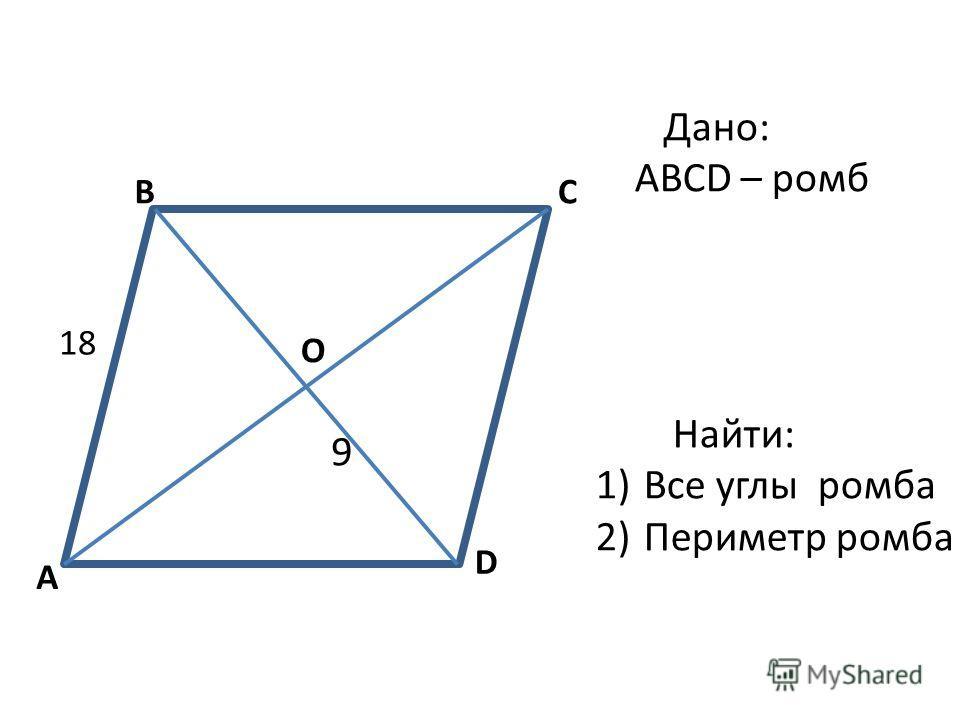 A BC D 9 18 О Дано: ABCD – ромб Найти: 1)Все углы ромба 2)Периметр ромба