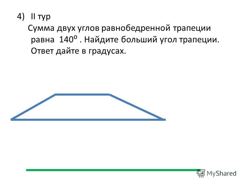 4)II тур Сумма двух углов равнобедренной трапеции равна 140. Найдите больший угол трапеции. Ответ дайте в градусах.