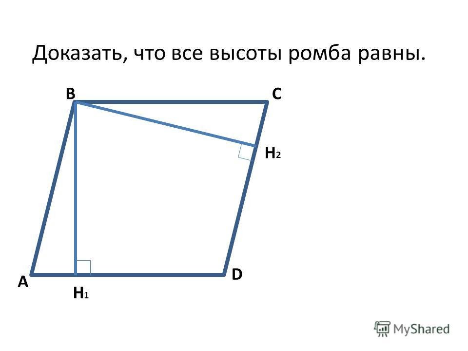 A BC D H2H2 H1H1 Доказать, что все высоты ромба равны.