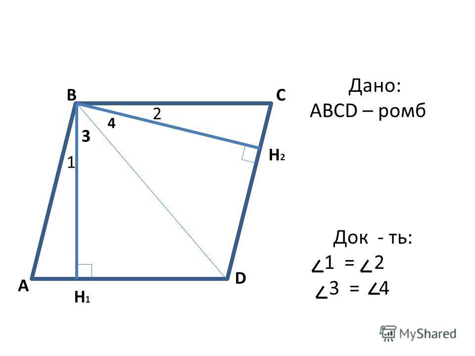 A BC D H2H2 H1H1 1 2 3 4 Дано: ABCD – ромб Док - ть: 1 = 2 3 = 4