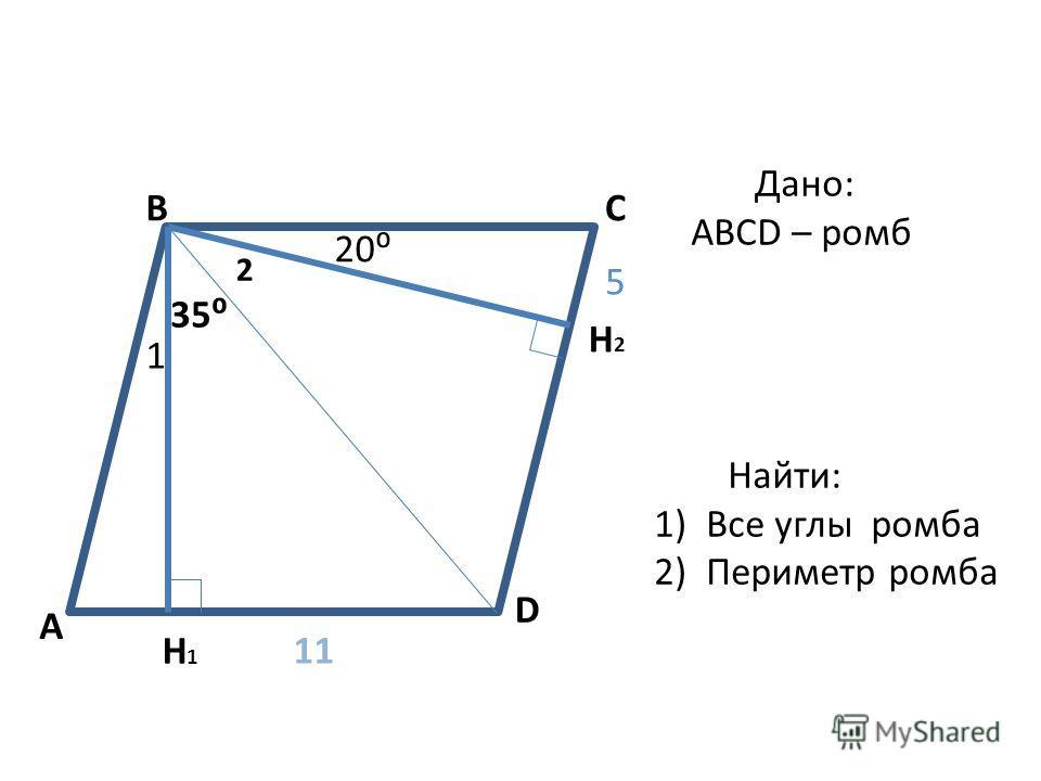 A BC D H2H2 H1H1 1 20 35 2 5 11 Дано: ABCD – ромб Найти: 1)Все углы ромба 2)Периметр ромба