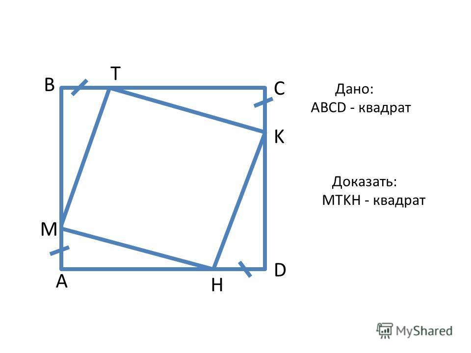 C A B D M H T K Дано: АВСD - квадрат Доказать: MTKH - квадрат