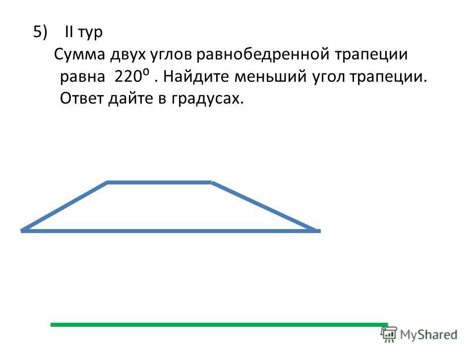 5) II тур Сумма двух углов равнобедренной трапеции равна 220. Найдите меньший угол трапеции. Ответ дайте в градусах.