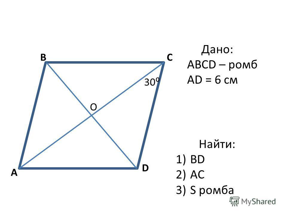 A BC D 30 О Дано: ABCD – ромб АD = 6 см Найти: 1)ВD 2)AC 3)S ромба