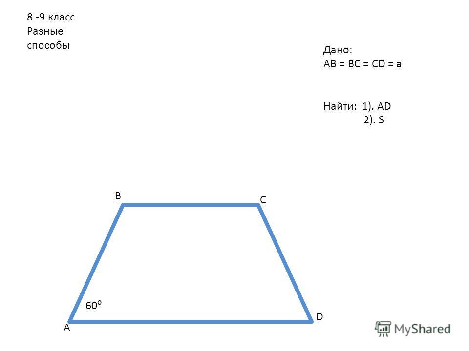 8 -9 класс Разные способы 60 А В С D Дано: АВ = ВС = СD = a Найти: 1). АD 2). S