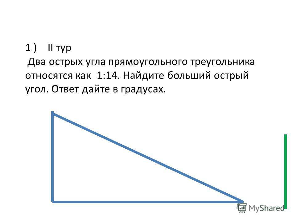 1 ) II тур Два острых угла прямоугольного треугольника относятся как 1:14. Найдите больший острый угол. Ответ дайте в градусах.
