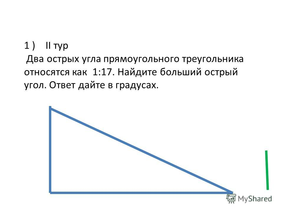 1 ) II тур Два острых угла прямоугольного треугольника относятся как 1:17. Найдите больший острый угол. Ответ дайте в градусах.