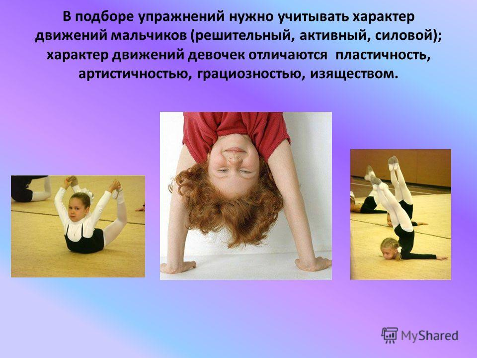 В подборе упражнений нужно учитывать характер движений мальчиков (решительный, активный, силовой); характер движений девочек отличаются пластичность, артистичностью, грациозностью, изяществом.