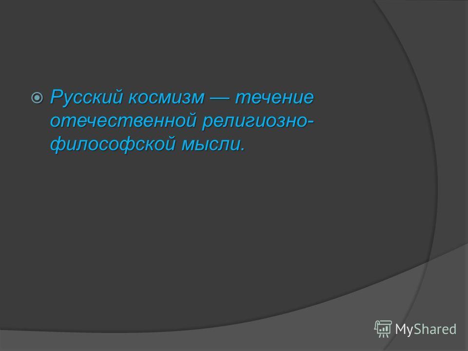 Русский космизм течение отечественной религиозно- философской мысли. Русский космизм течение отечественной религиозно- философской мысли.