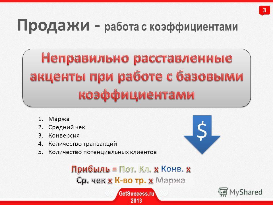 Продажи - работа с коэффициентами 3 GetSuccess.ru 2013 1.Маржа 2.Средний чек 3.Конверсия 4.Количество транзакций 5.Количество потенциальных клиентов $ $
