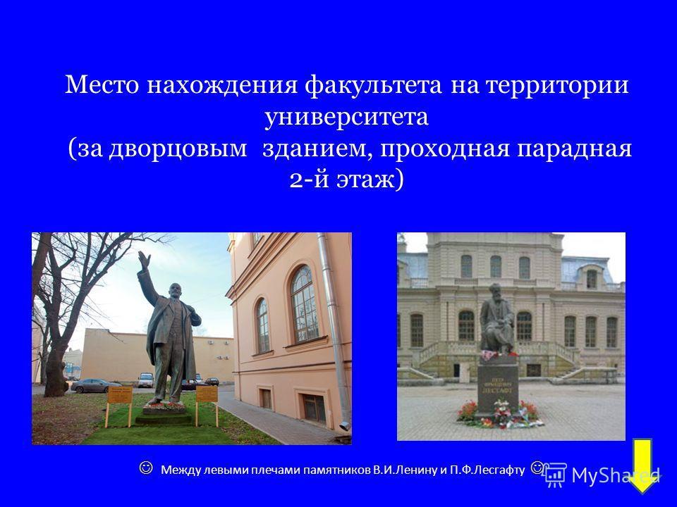 Место нахождения факультета на территории университета (за дворцовым зданием, проходная парадная 2-й этаж) Между левыми плечами памятников В.И.Ленину и П.Ф.Лесгафту