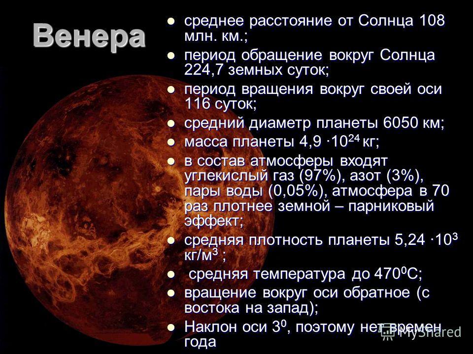 Венера среднее расстояние от Солнца 108 млн. км.; среднее расстояние от Солнца 108 млн. км.; период обращение вокруг Солнца 224,7 земных суток; период обращение вокруг Солнца 224,7 земных суток; период вращения вокруг своей оси 116 суток; период вращ