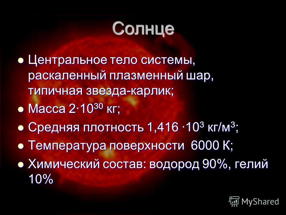 Солнце Центральное тело системы, раскаленный плазменный шар, типичная звезда-карлик; Центральное тело системы, раскаленный плазменный шар, типичная звезда-карлик; Масса 2·10 30 кг; Масса 2·10 30 кг; Средняя плотность 1,416 ·10 3 кг/м 3 ; Средняя плот