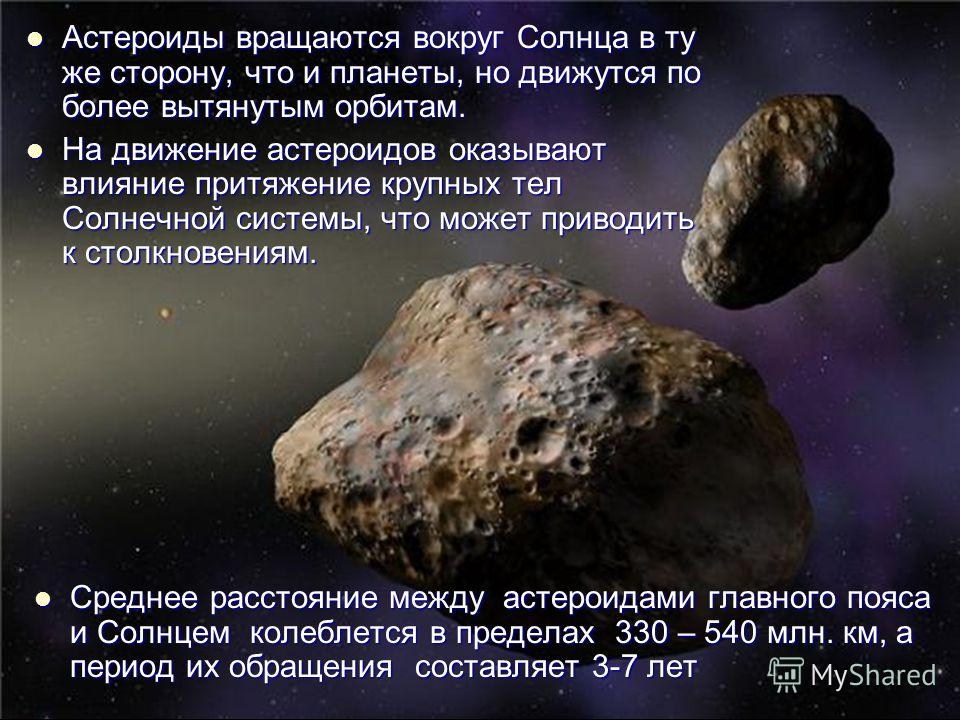 Среднее расстояние между астероидами главного пояса и Солнцем колеблется в пределах 330 – 540 млн. км, а период их обращения составляет 3-7 лет Среднее расстояние между астероидами главного пояса и Солнцем колеблется в пределах 330 – 540 млн. км, а п