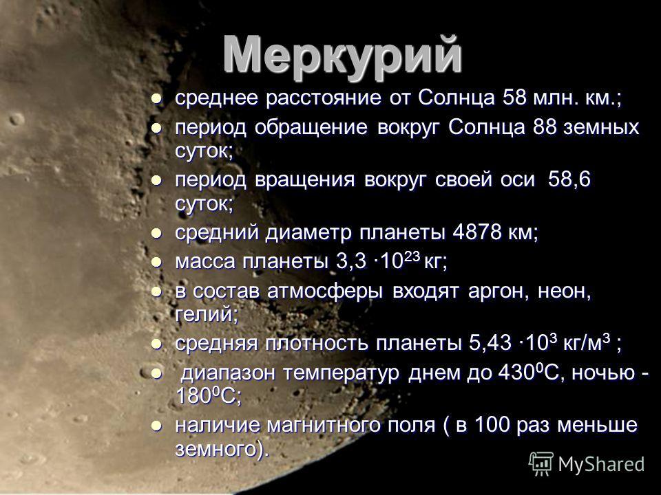 Меркурий среднее расстояние от Солнца 58 млн. км.; среднее расстояние от Солнца 58 млн. км.; период обращение вокруг Солнца 88 земных суток; период обращение вокруг Солнца 88 земных суток; период вращения вокруг своей оси 58,6 суток; период вращения