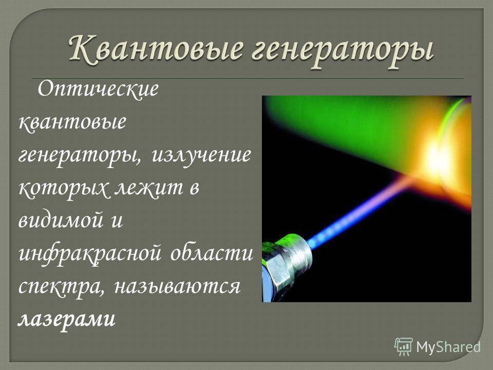 Оптические квантовые генераторы, излучение которых лежит в видимой и инфракрасной области спектра, называются лазерами