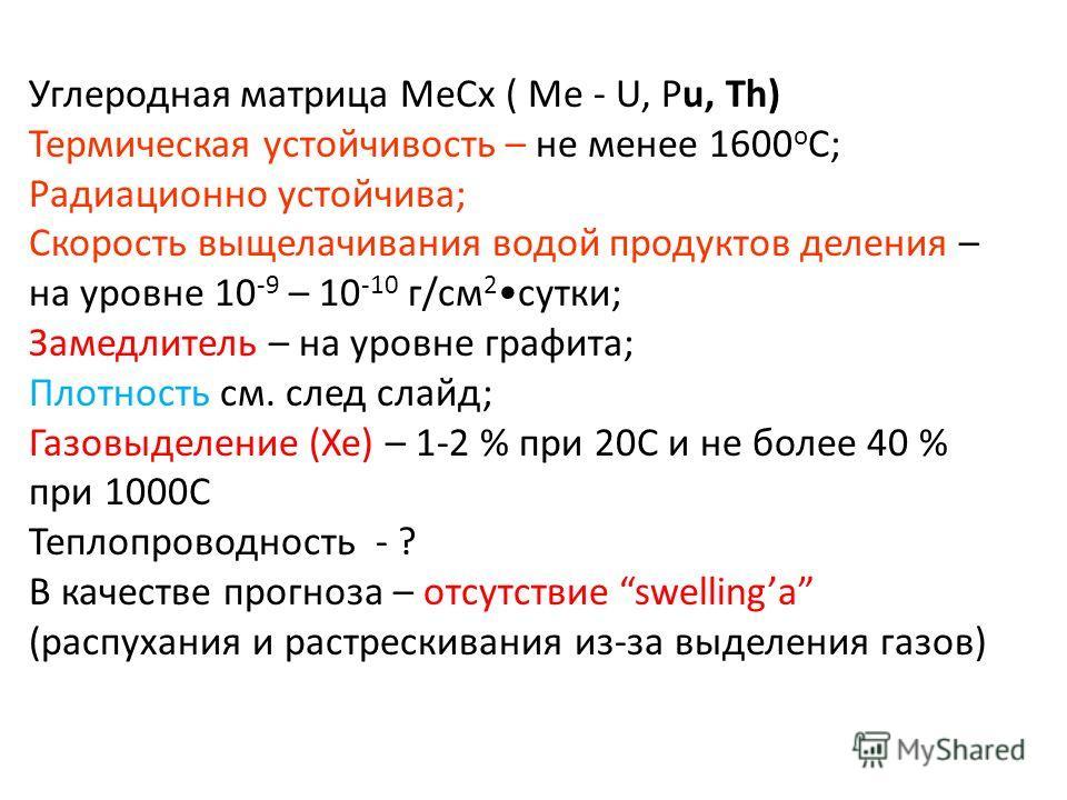 Углеродная матрица МеСх ( Ме - U, Pu, Th) Термическая устойчивость – не менее 1600 о С; Радиационно устойчива; Скорость выщелачивания водой продуктов деления – на уровне 10 -9 – 10 -10 г/см 2 сутки; Замедлитель – на уровне графита; Плотность см. след