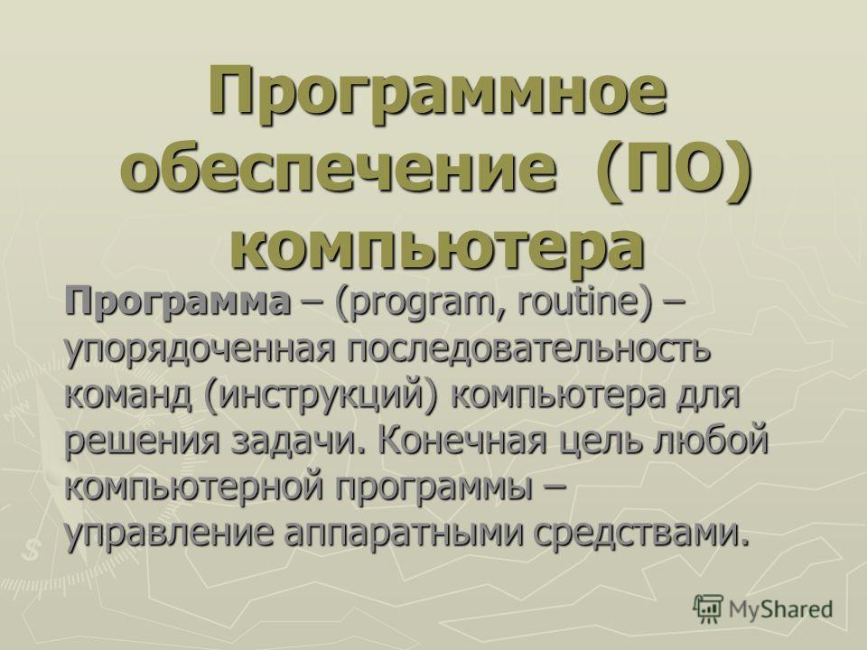 Программное обеспечение (ПО) компьютера Программа – (program, routine) – упорядоченная последовательность команд (инструкций) компьютера для решения задачи. Конечная цель любой компьютерной программы – управление аппаратными средствами.
