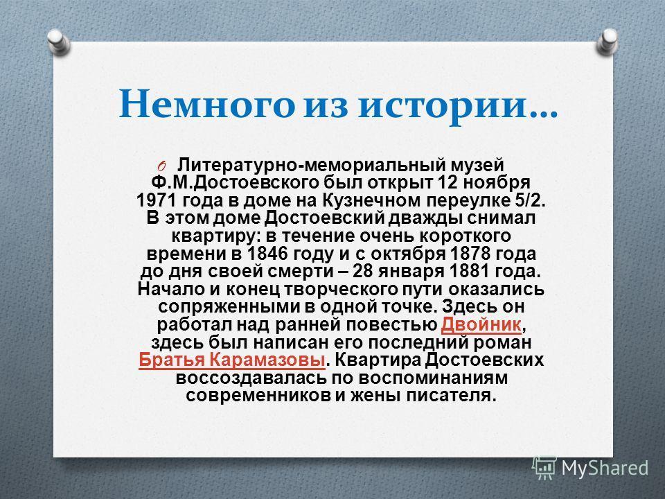 Немного из истории… O Литературно - мемориальный музей Ф. М. Достоевского был открыт 12 ноября 1971 года в доме на Кузнечном переулке 5/2. В этом доме Достоевский дважды снимал квартиру : в течение очень короткого времени в 1846 году и с октября 1878