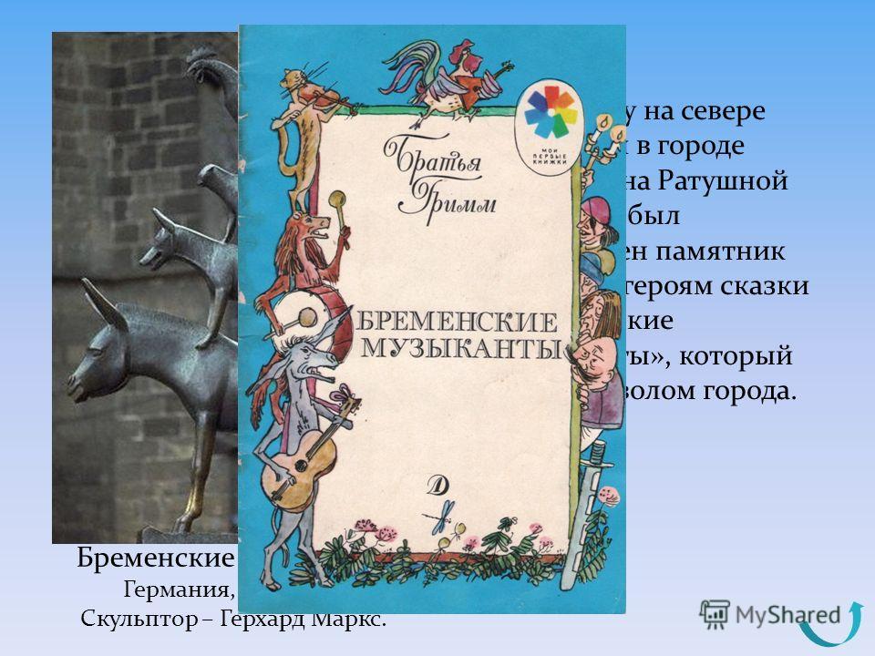 В 1951 году на севере Германии в городе Бремене на Ратушной площади был установлен памятник четырём героям сказки «Бременские музыканты», который стал символом города. Бременские музыканты Германия, г. Бремен Скульптор – Герхард Маркс.