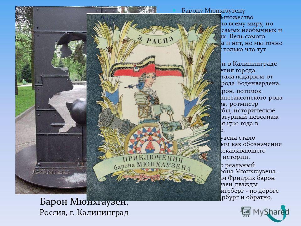Барону Мюнхгаузену установлено множество памятников по всему миру, но этот один из самых необычных и оригинальных. Ведь самого барона как бы и нет, но мы точно знаем, что он только что тут пролетал. Он установлен в Калининграде ко дню 750-летия город