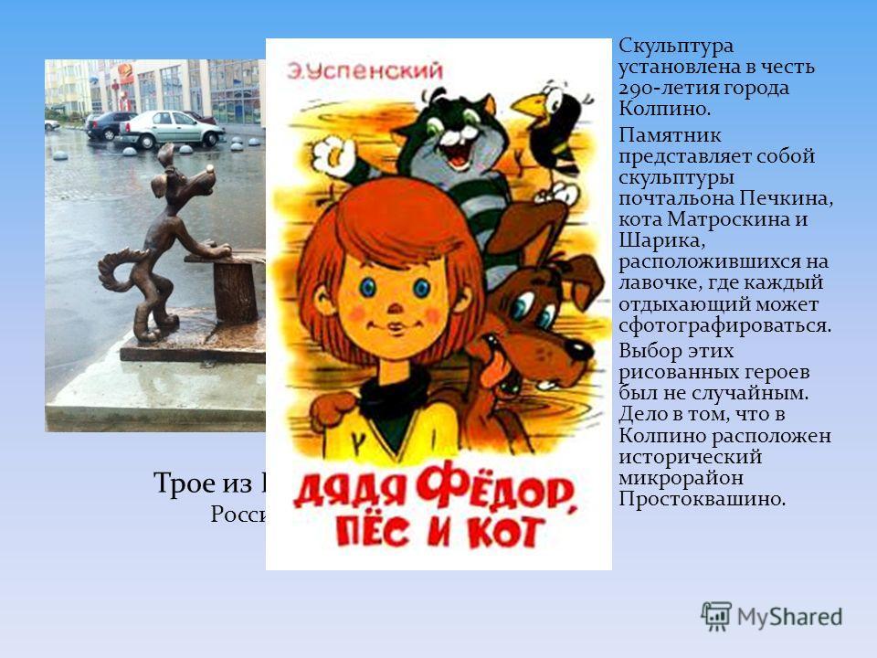 Скульптура установлена в честь 290-летия города Колпино. Памятник представляет собой скульптуры почтальона Печкина, кота Матроскина и Шарика, расположившихся на лавочке, где каждый отдыхающий может сфотографироваться. Выбор этих рисованных героев был