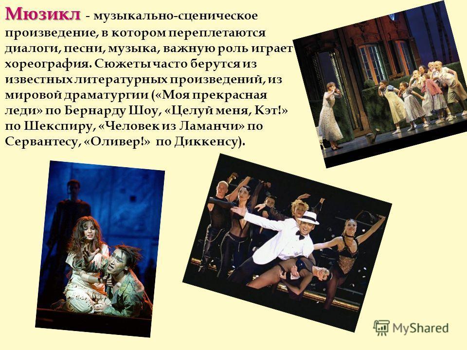 Мюзикл Мюзикл - музыкально-сценическое произведение, в котором переплетаются диалоги, песни, музыка, важную роль играет хореография. Сюжеты часто берутся из известных литературных произведений, из мировой драматургии («Моя прекрасная леди» по Бернард