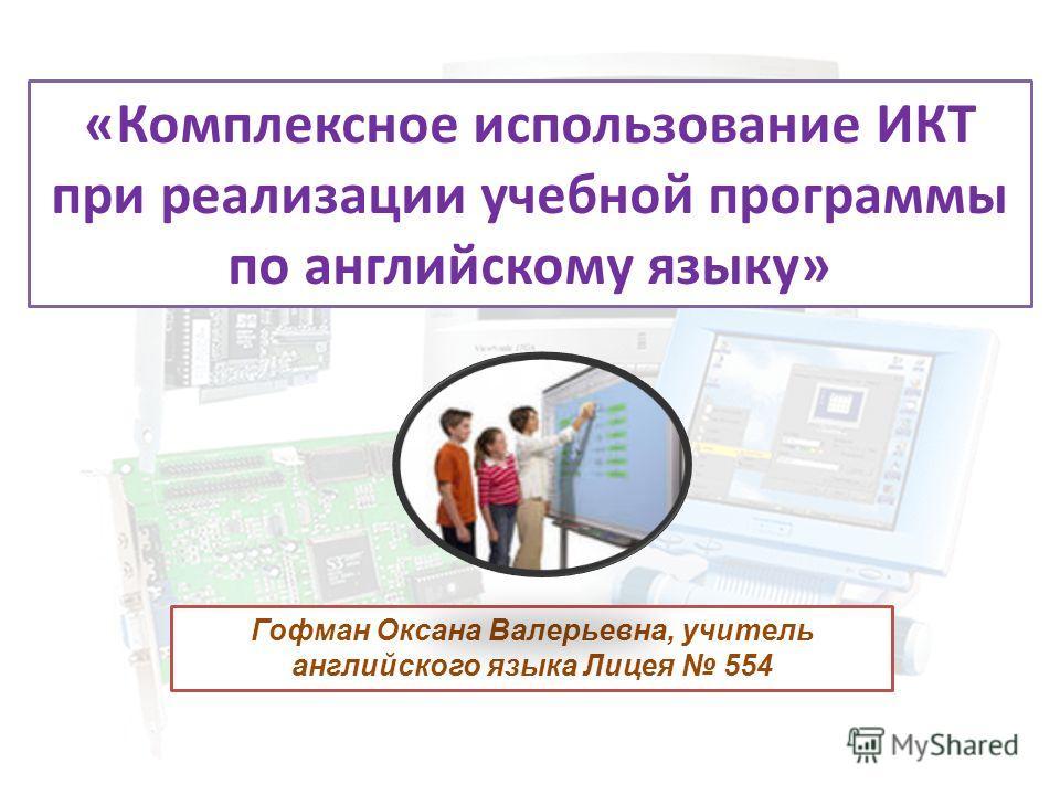 «Комплексное использование ИКТ при реализации учебной программы по английскому языку» Гофман Оксана Валерьевна, учитель английского языка Лицея 554