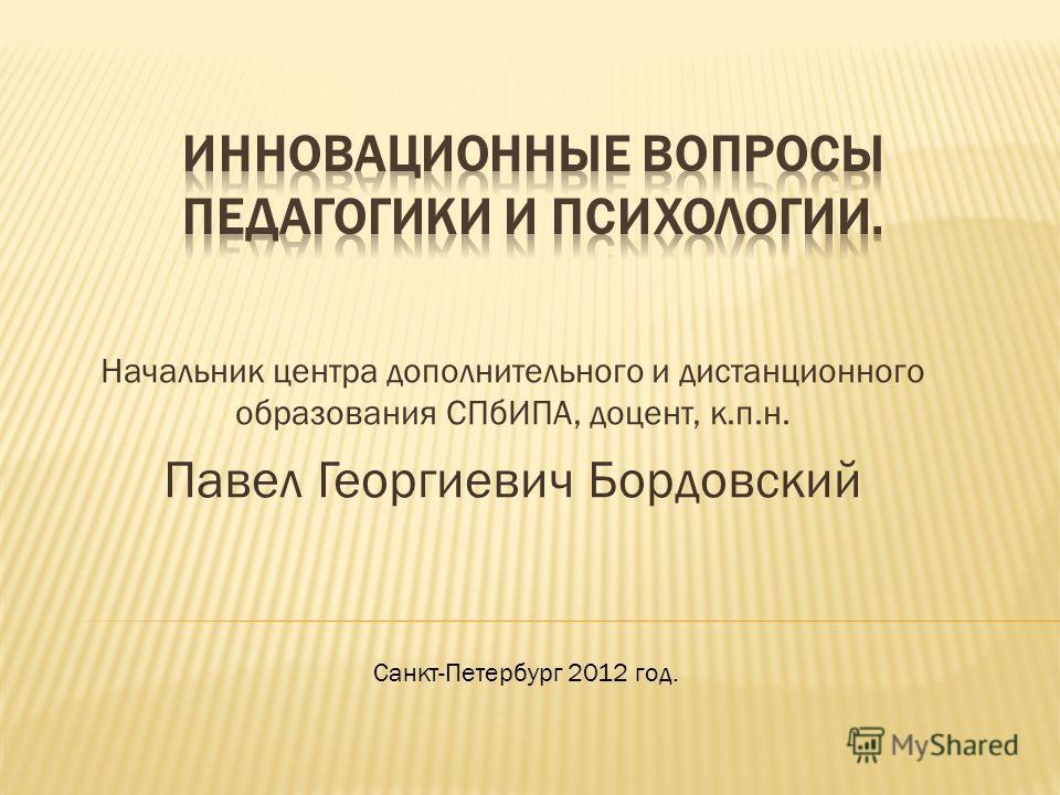 Начальник центра дополнительного и дистанционного образования СПбИПА, доцент, к.п.н. Павел Георгиевич Бордовский Санкт-Петербург 2012 год.