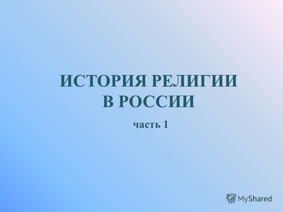 ИСТОРИЯ РЕЛИГИИ В РОССИИ часть 1