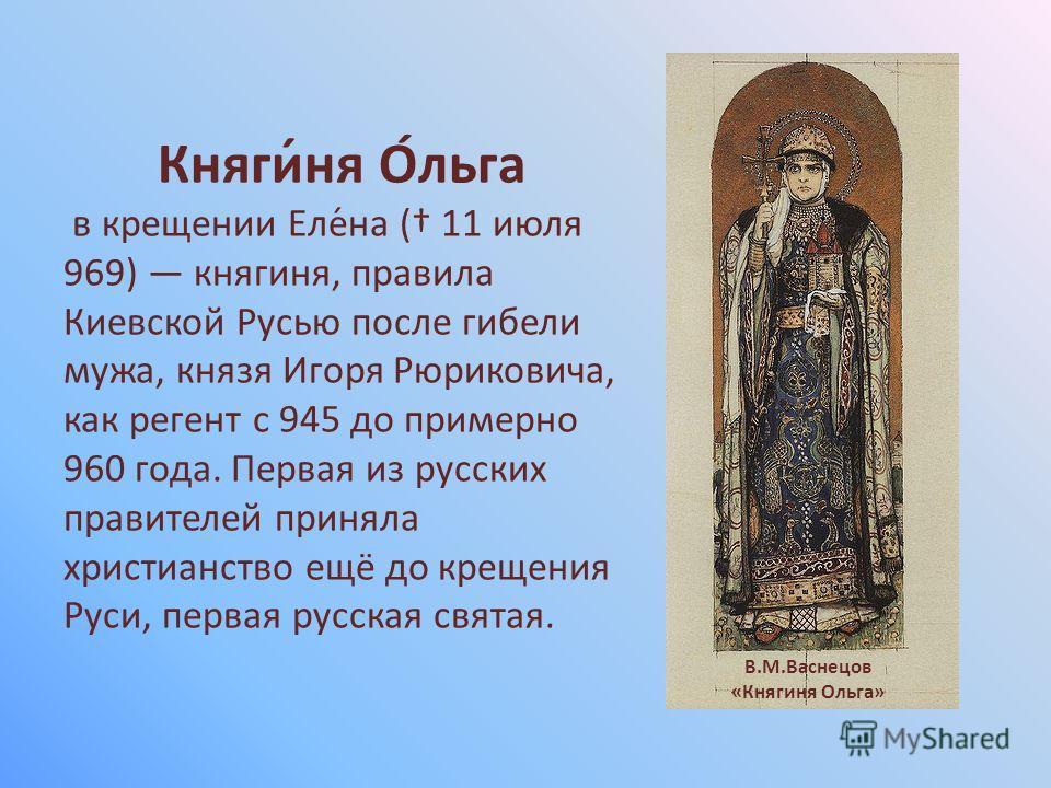 Княги́ня О́льга в крещении Еле́на ( 11 июля 969) княгиня, правила Киевской Русью после гибели мужа, князя Игоря Рюриковича, как регент с 945 до примерно 960 года. Первая из русских правителей приняла христианство ещё до крещения Руси, первая русская