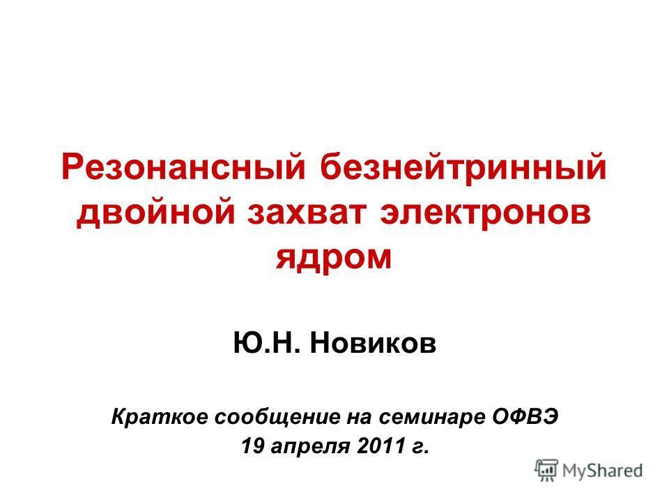 Резонансный безнейтринный двойной захват электронов ядром Ю.Н. Новиков Краткое сообщение на семинаре ОФВЭ 19 апреля 2011 г.