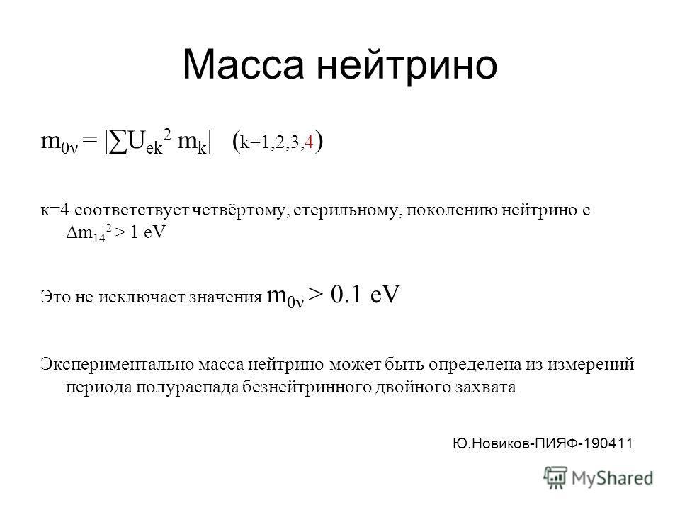 Масса нейтрино m 0ν = |U ek 2 m k | ( k=1,2,3,4 ) к=4 соответствует четвёртому, стерильному, поколению нейтрино с Δm 14 2 > 1 eV Это не исключает значения m 0ν > 0.1 eV Экспериментально масса нейтрино может быть определена из измерений периода полура
