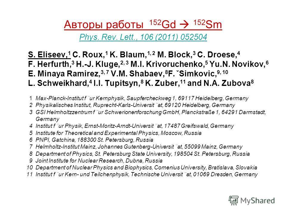 Авторы работы 152 Gd 152 Sm Phys. Rev. Lett., 106 (2011) 052504 S. Eliseev, 1 C. Roux, 1 K. Blaum, 1, 2 M. Block, 3 C. Droese, 4 F. Herfurth, 3 H.-J. Kluge, 2, 3 M.I. Krivoruchenko, 5 Yu.N. Novikov, 6 E. Minaya Ramirez, 3, 7 V.M. Shabaev, 8 F. ˇSimko