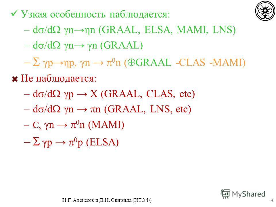9 Узкая особенность наблюдается: –d /d γnηn (GRAAL, ELSA, MAMI, LNS) –d /d γn γn (GRAAL) – γpηp, γn 0 n ( GRAAL -CLAS -MAMI) Не наблюдается: –d /d γp X (GRAAL, CLAS, etc) –d /d γn n (GRAAL, LNS, etc) –C x γn 0 n (MAMI) – γp 0 p (ELSA) И.Г. Алексеев и