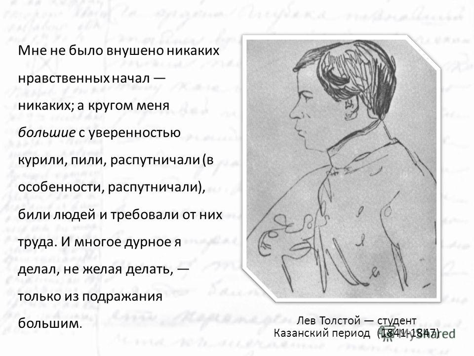 Лев Толстой студент Казанский период (1841-1847) Мне не было внушено никаких нравственных начал никаких; а кругом меня большие с уверенностью курили, пили, распутничали (в особенности, распутничали), били людей и требовали от них труда. И многое дурн