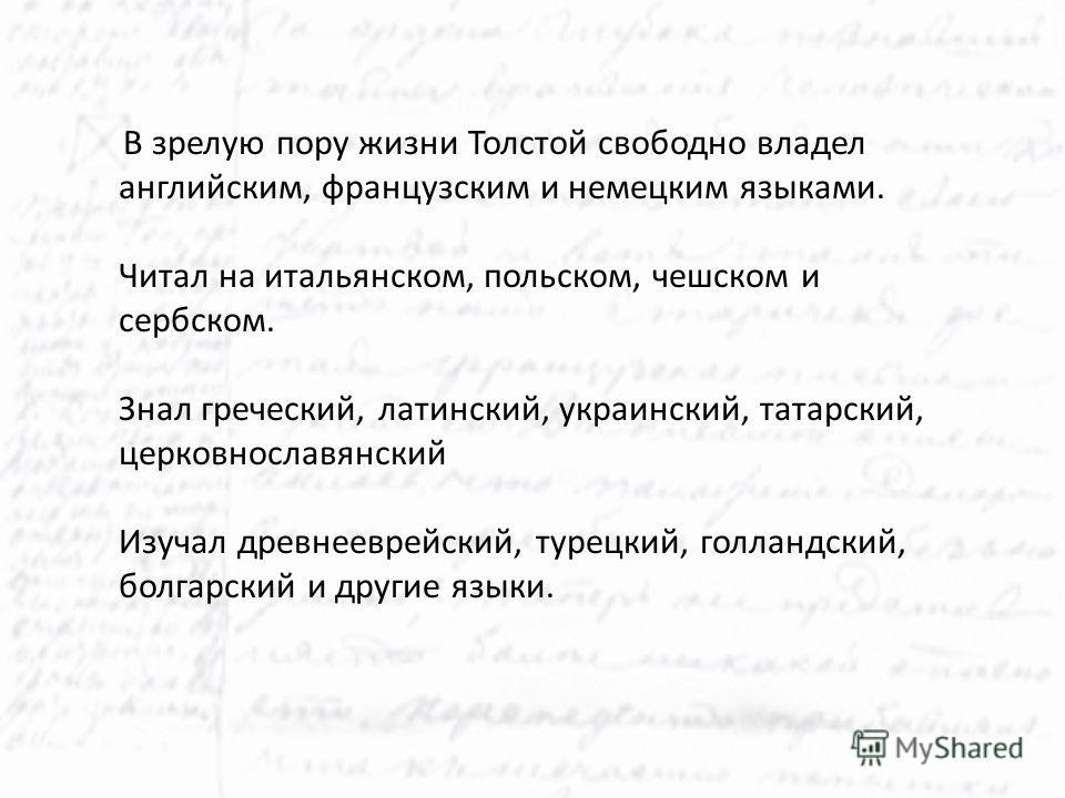 В зрелую пору жизни Толстой свободно владел английским, французским и немецким языками. Читал на итальянском, польском, чешском и сербском. Знал греческий, латинский, украинский, татарский, церковнославянский Изучал древнееврейский, турецкий, голланд