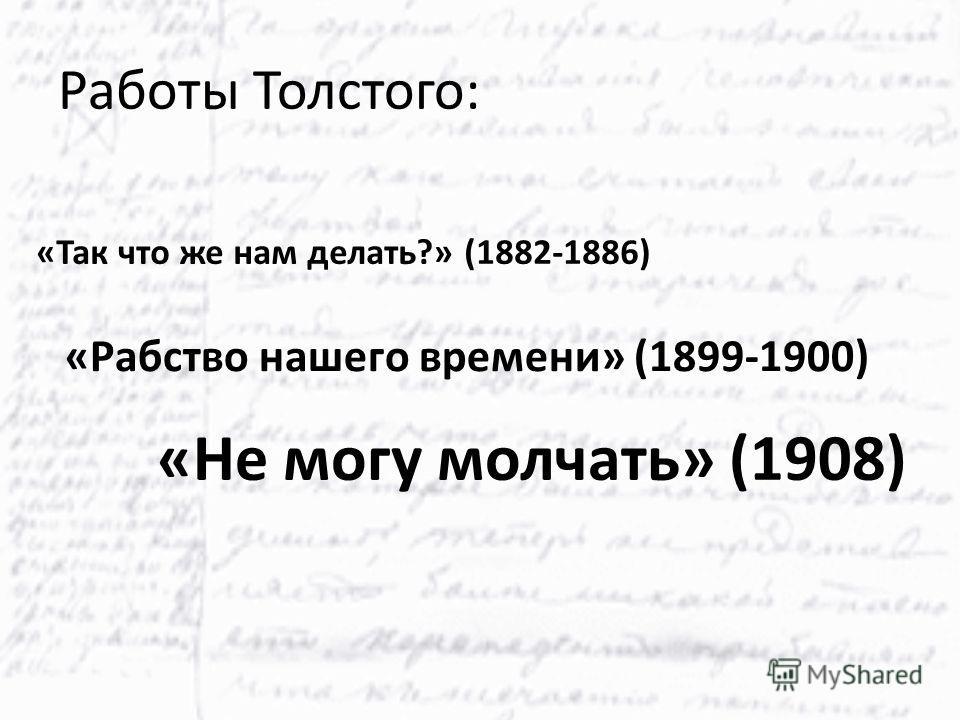 Работы Толстого: «Так что же нам делать?» (1882-1886) «Рабство нашего времени» (1899-1900) «Не могу молчать» (1908)