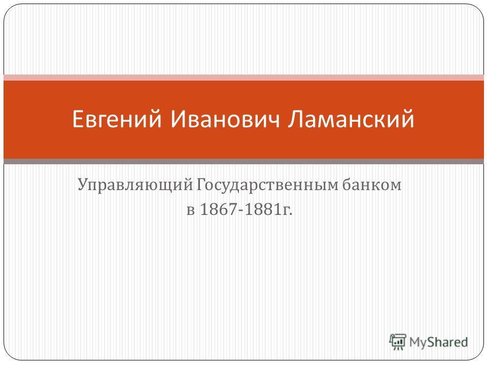 Управляющий Государственным банком в 1867-1881 г. Евгений Иванович Ламанский