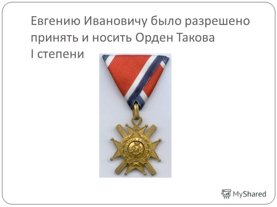Евгению Ивановичу было разрешено принять и носить Орден Такова I степени