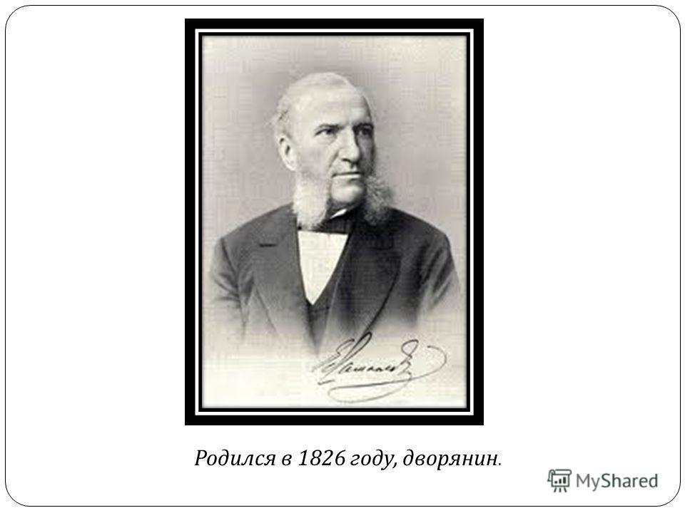 Родился в 1826 году, дворянин.
