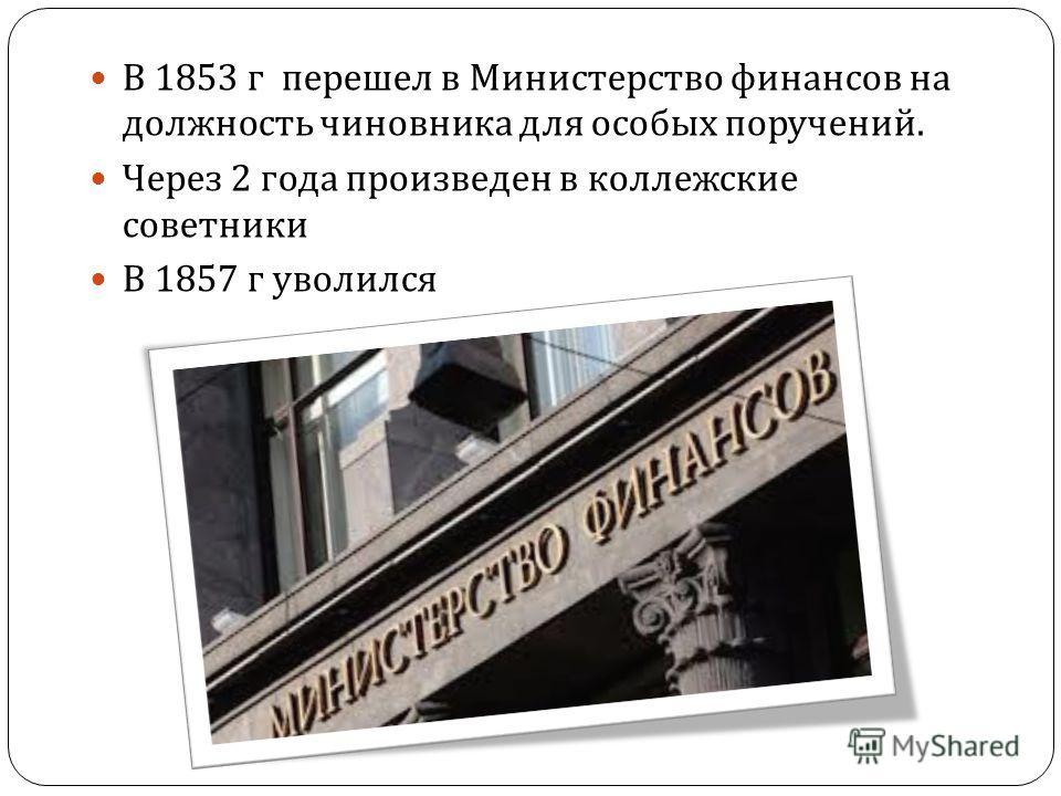 В 1853 г перешел в Министерство финансов на должность чиновника для особых поручений. Через 2 года произведен в коллежские советники В 1857 г уволился