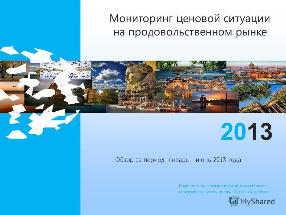 Комитет по развитию предпринимательства и потребительского рынка Санкт-Петербурга 2013 Мониторинг ценовой ситуации на продовольственном рынке Обзор за период январь – июнь 2013 года