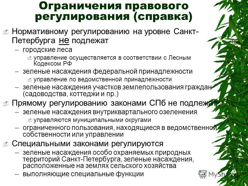 Ограничения правового регулирования (справка) Нормативному регулированию на уровне Санкт- Петербурга не подлежат –городские леса управление осуществляется в соответствии с Лесным Кодексом РФ –зеленые насаждения федеральной принадлежности управление п
