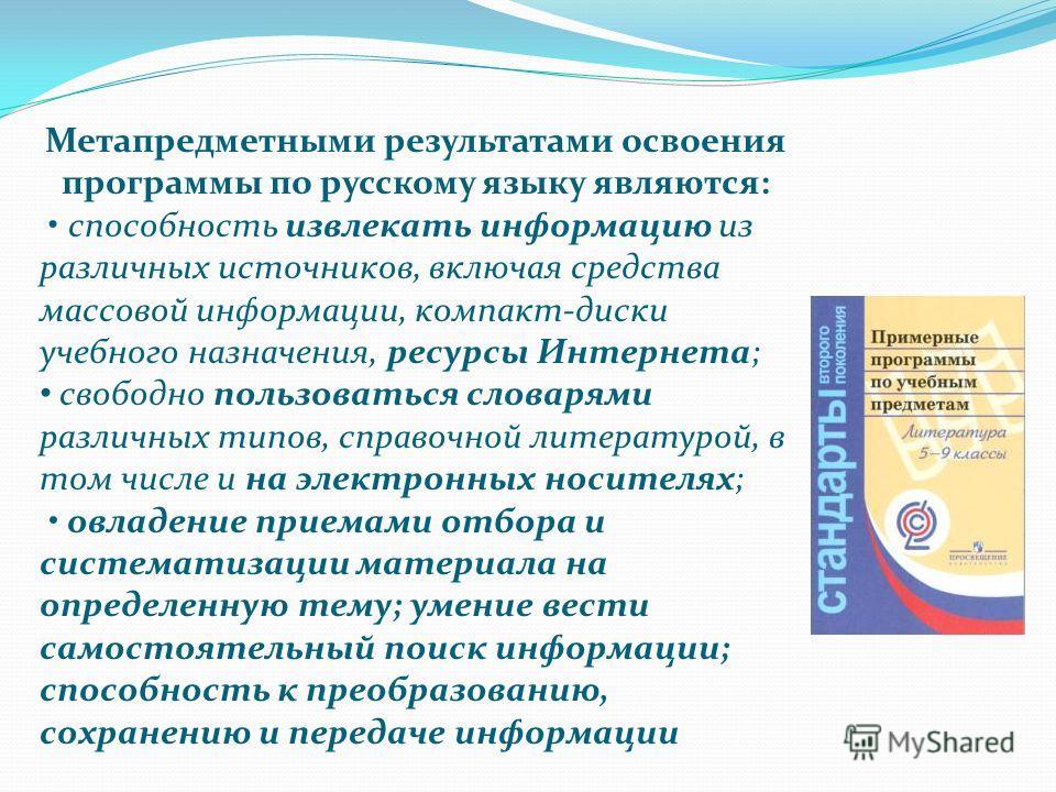 Метапредметными результатами освоения программы по русскому языку являются: способность извлекать информацию из различных источников, включая средства массовой информации, компакт-диски учебного назначения, ресурсы Интернета; свободно пользоваться сл
