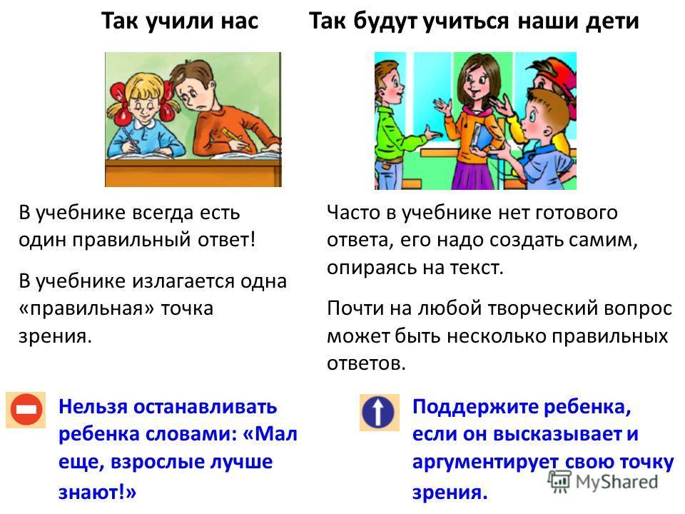 Так учили насТак будут учиться наши дети Нельзя останавливать ребенка словами: «Мал еще, взрослые лучше знают!» Поддержите ребенка, если он высказывает и аргументирует свою точку зрения. В учебнике всегда есть один правильный ответ! В учебнике излага