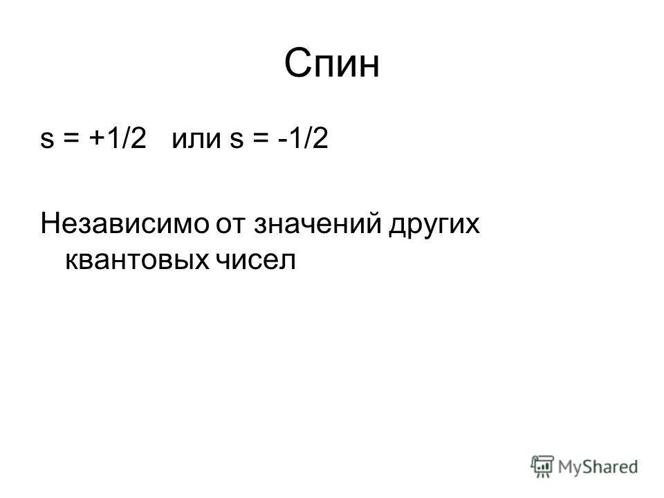 Спин s = +1/2 или s = -1/2 Независимо от значений других квантовых чисел