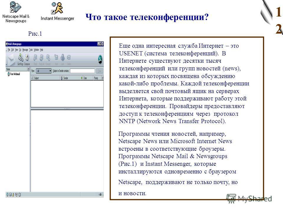 Что такое телеконференции? Еще одна интересная служба Интернет – это USENET (система телеконференций). В Интернете существуют десятки тысяч телеконференций или групп новостей (news), каждая из которых посвящена обсуждению какой-либо проблемы. Каждой